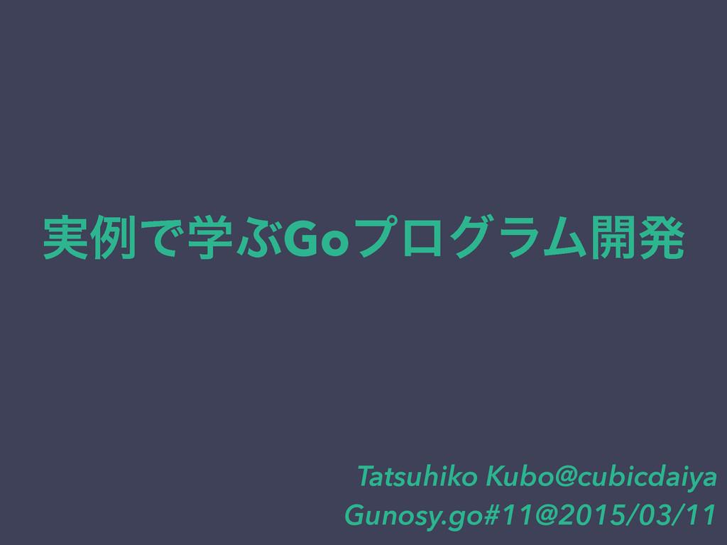 ࣮ྫͰֶͿGoϓϩάϥϜ։ൃ Tatsuhiko Kubo@cubicdaiya Gunosy...