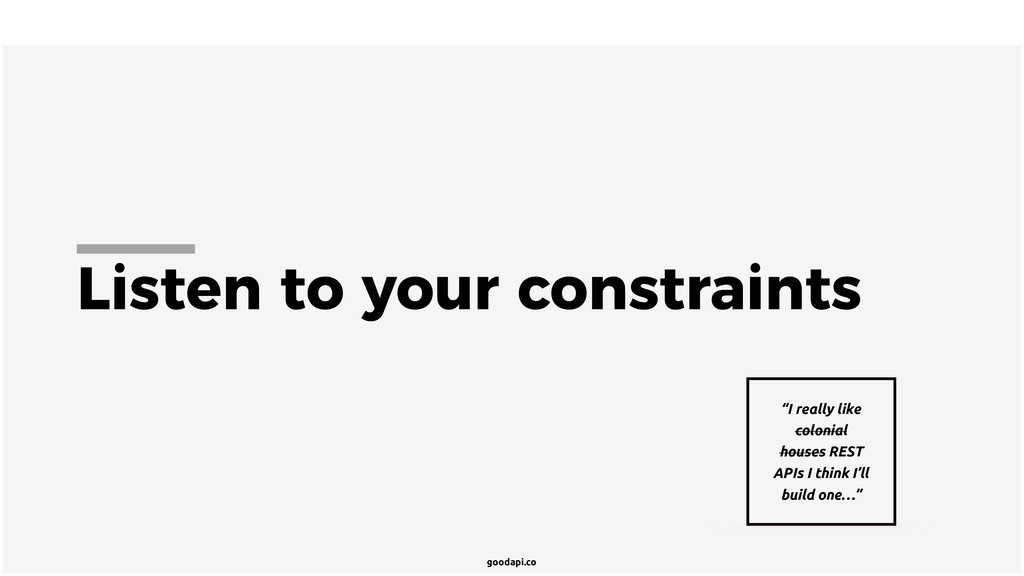 "goodapi.co Listen to your constraints ""I really..."