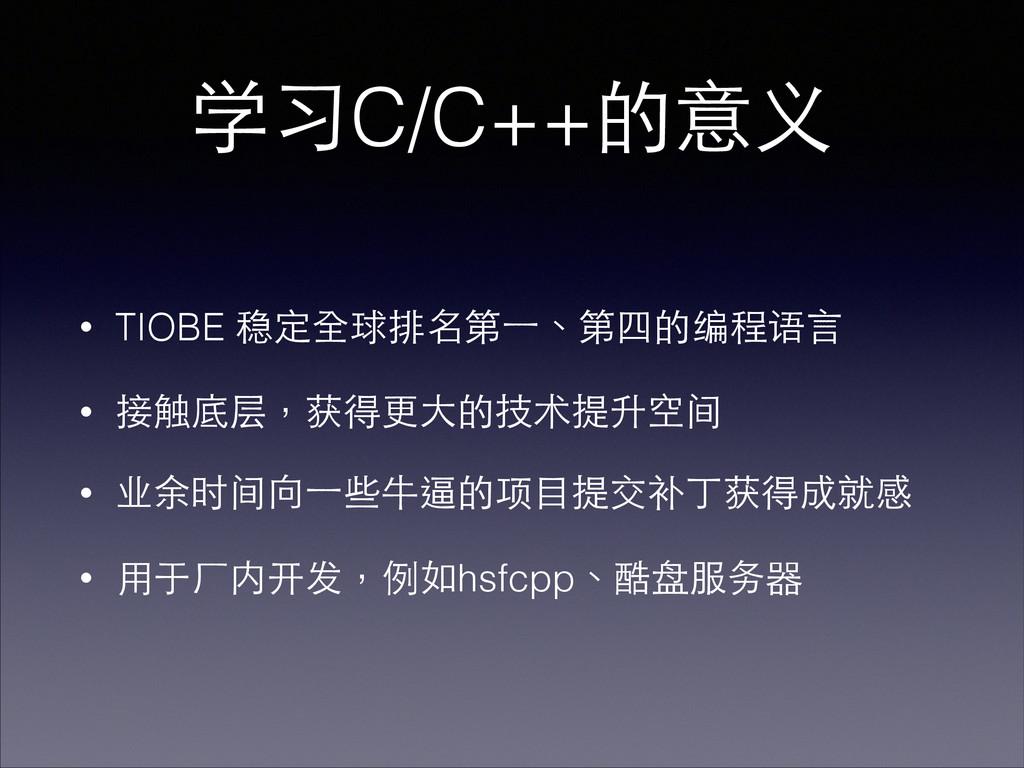 学习C/C++的意义 • TIOBE 稳定全球排名第⼀一、第四的编程语⾔言 • 接触底层,获得...