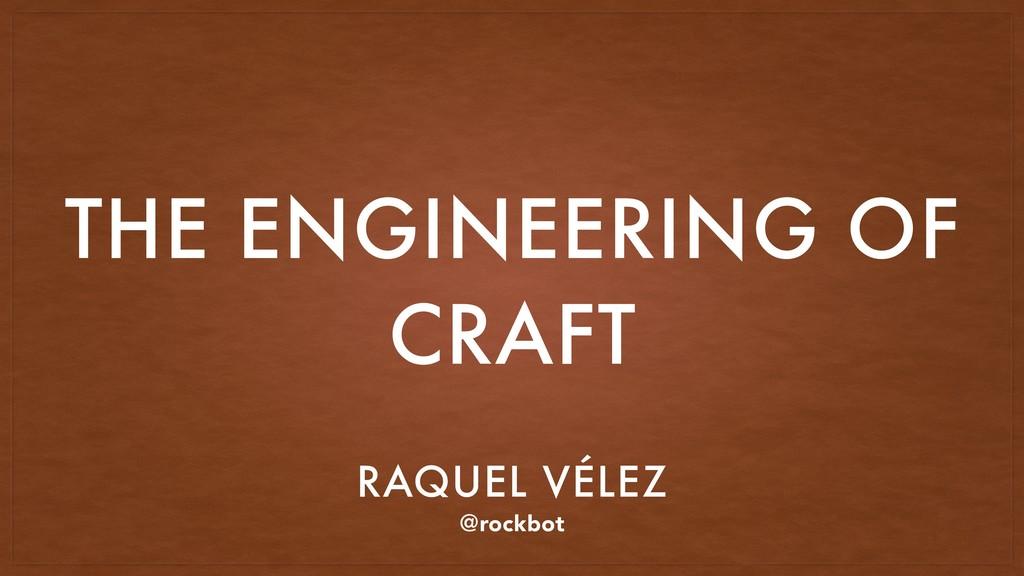 THE ENGINEERING OF CRAFT RAQUEL VÉLEZ @rockbot