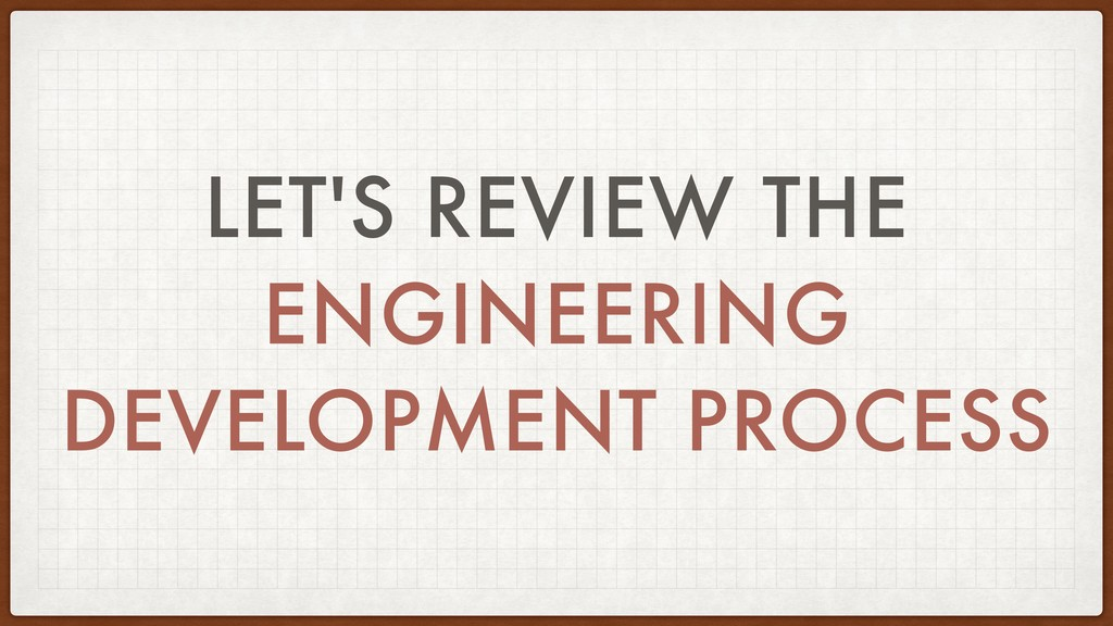 LET'S REVIEW THE ENGINEERING DEVELOPMENT PROCESS