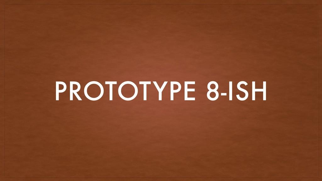 PROTOTYPE 8-ISH