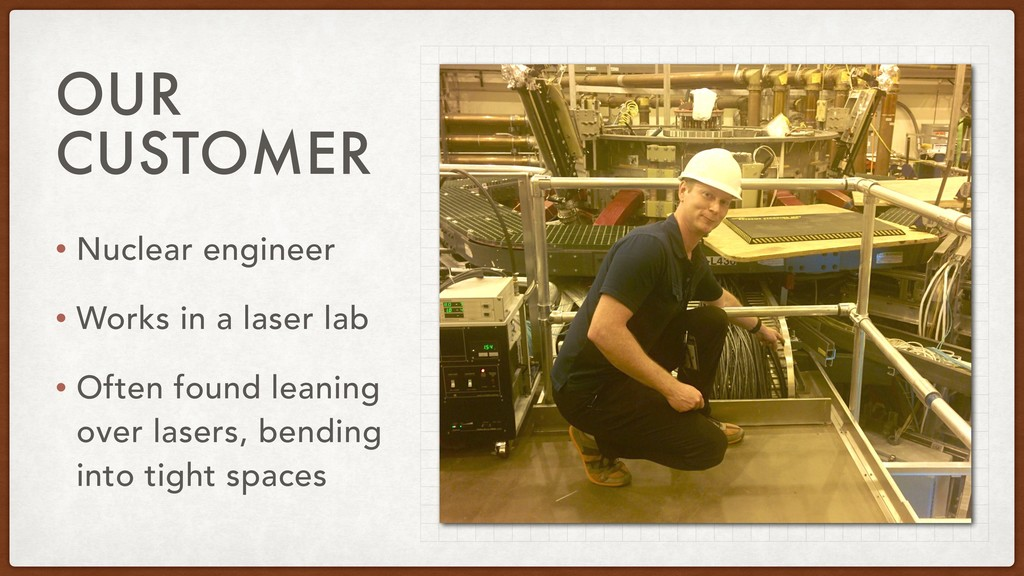 OUR CUSTOMER • Nuclear engineer • Works in a la...