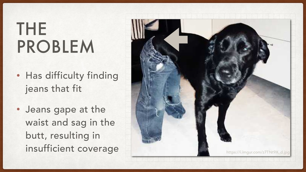 THE PROBLEM • Has difficulty finding jeans that...