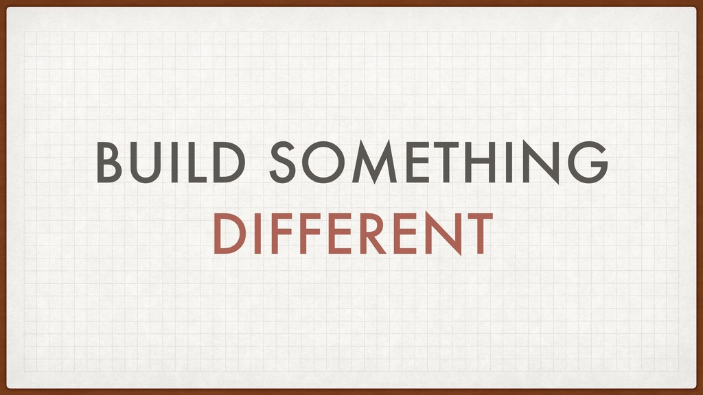 BUILD SOMETHING DIFFERENT