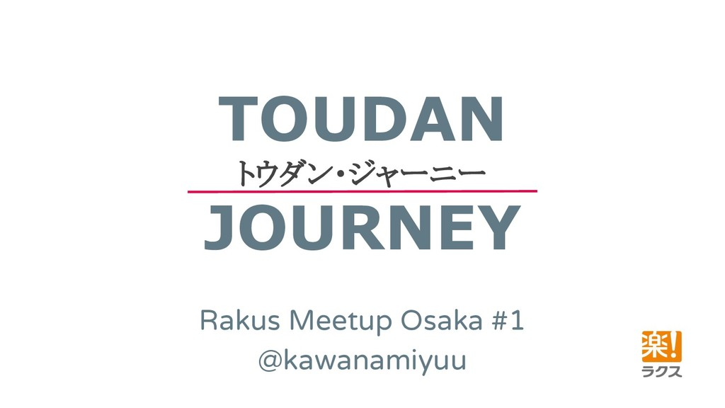 TOUDAN トウダン・ジャーニー JOURNEY Rakus Meetup Osaka #1...