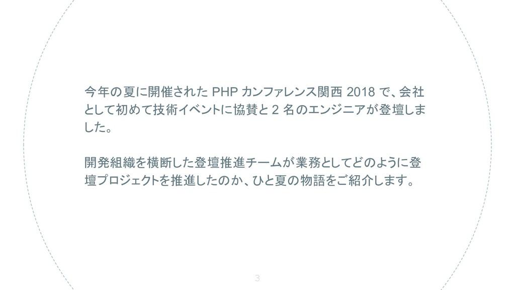 3 今年の夏に開催された PHP カンファレンス関西 2018 で、会社 として初めて技術イベ...
