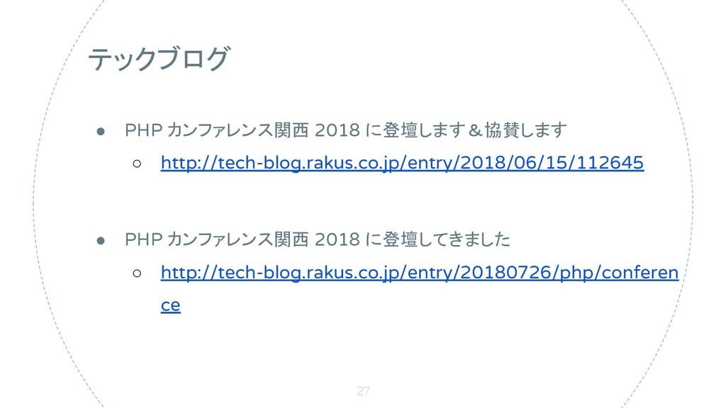 27 テックブログ ● PHP カンファレンス関西 2018 に登壇します&協賛します ○ h...