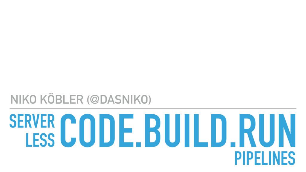 CODE.BUILD.RUN NIKO KÖBLER (@DASNIKO) PIPELINES...