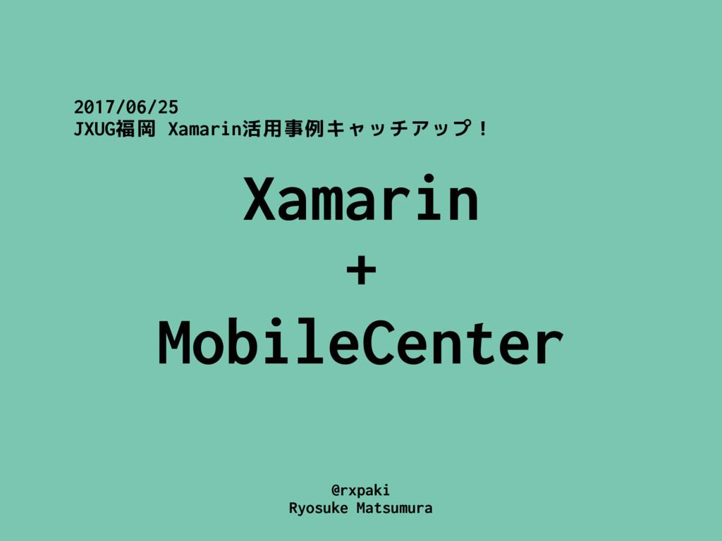 @rxpaki Ryosuke Matsumura Xamarin + MobileCent...