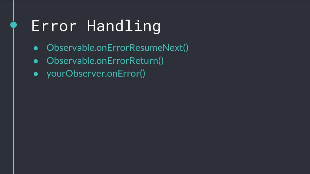 Error Handling ● Observable.onErrorResumeNext()...