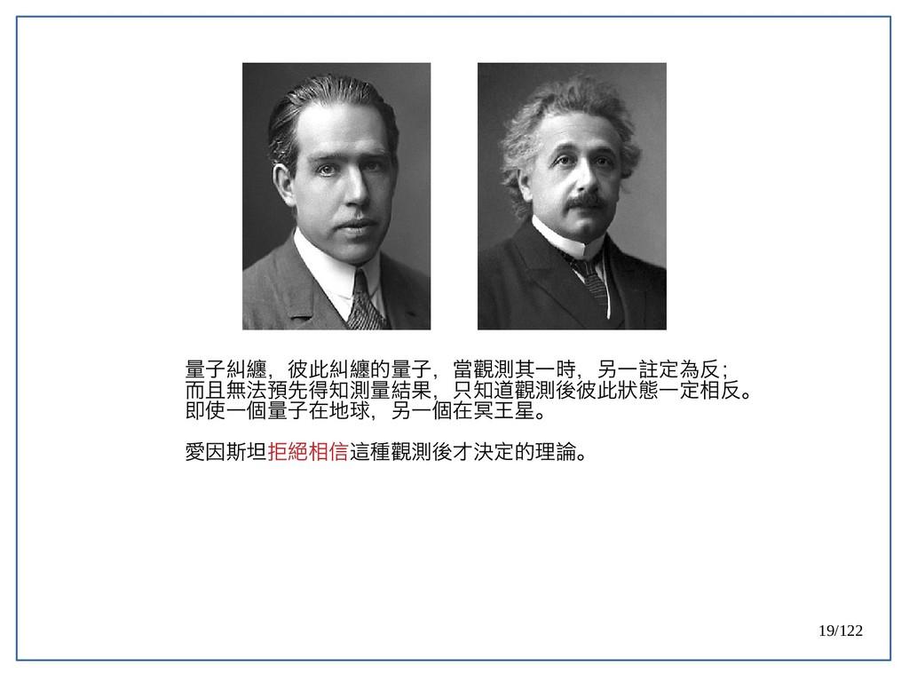19/122 量子糾纏,彼此糾纏的量子,當觀測其一時,另一註定為反; 而且無法預先得知測量結果...