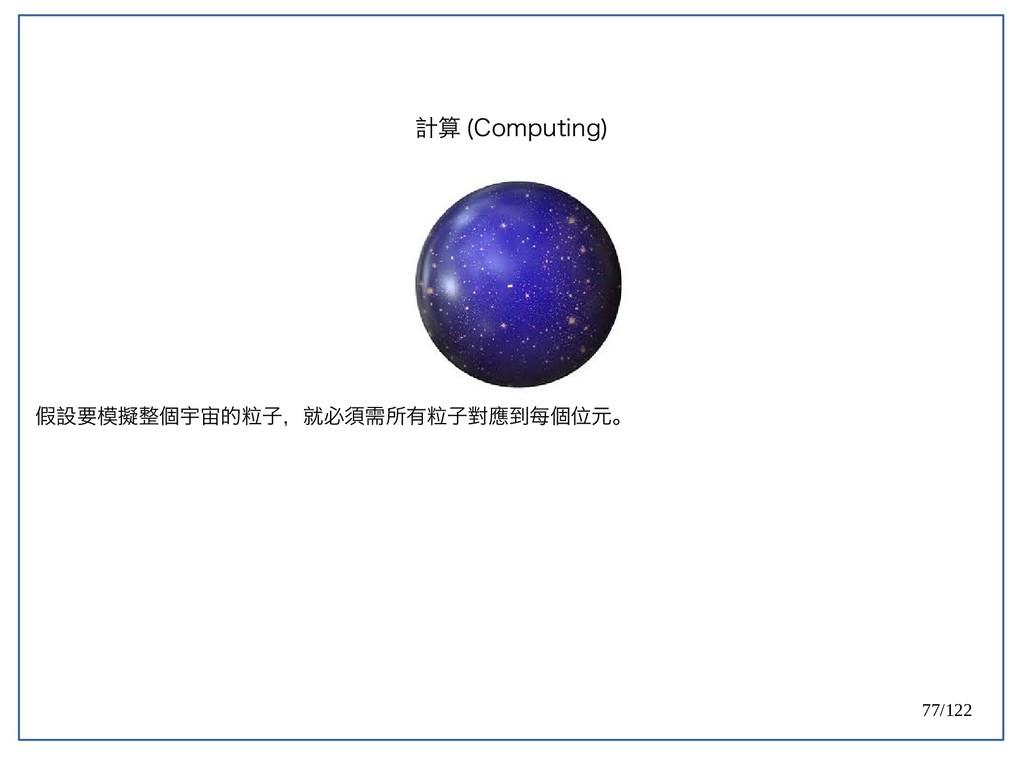 77/122 假設要模擬整個宇宙的粒子,就必須需所有粒子對應到每個位元。 計算 (Comput...