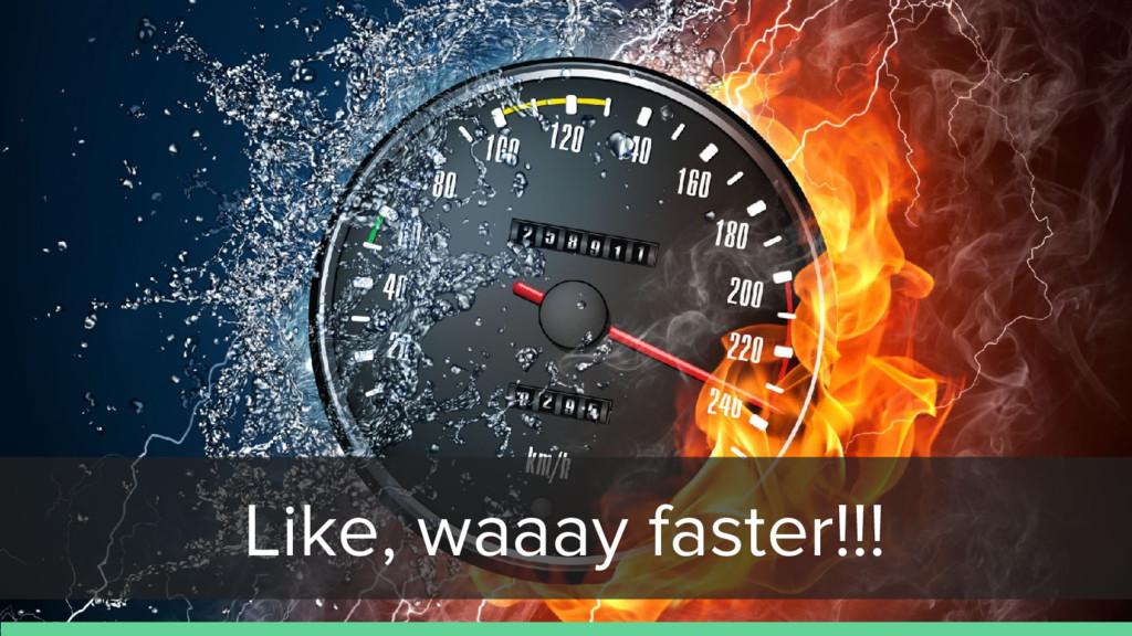 Like, waaay faster!!!