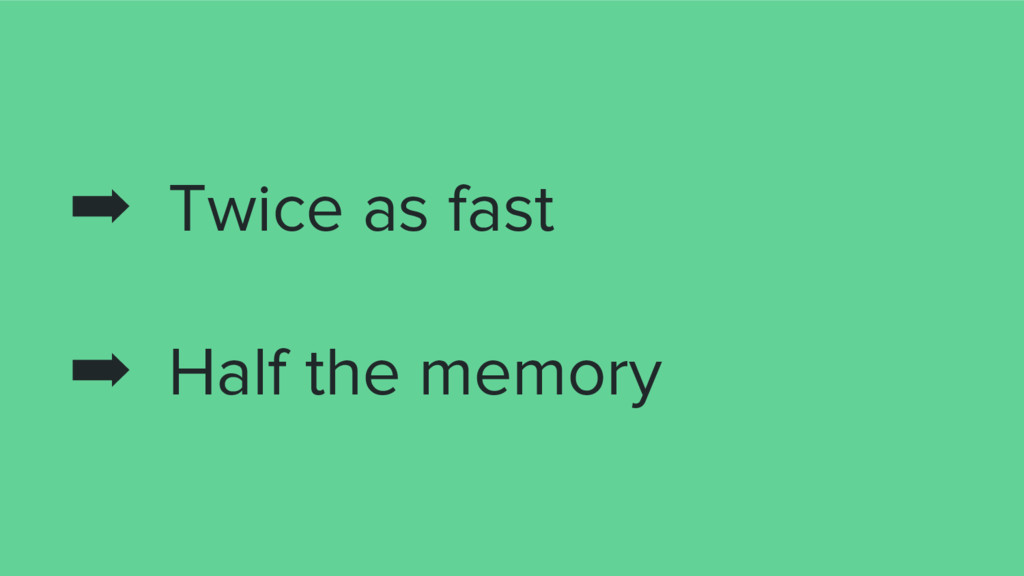 ➡ Twice as fast ➡ Half the memory
