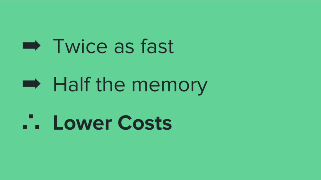 ➡ Twice as fast ➡ Half the memory ∴ Lower Costs