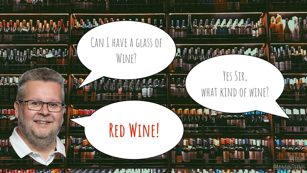 Can I have a glass of Wine? Yes Sir, what kind ...