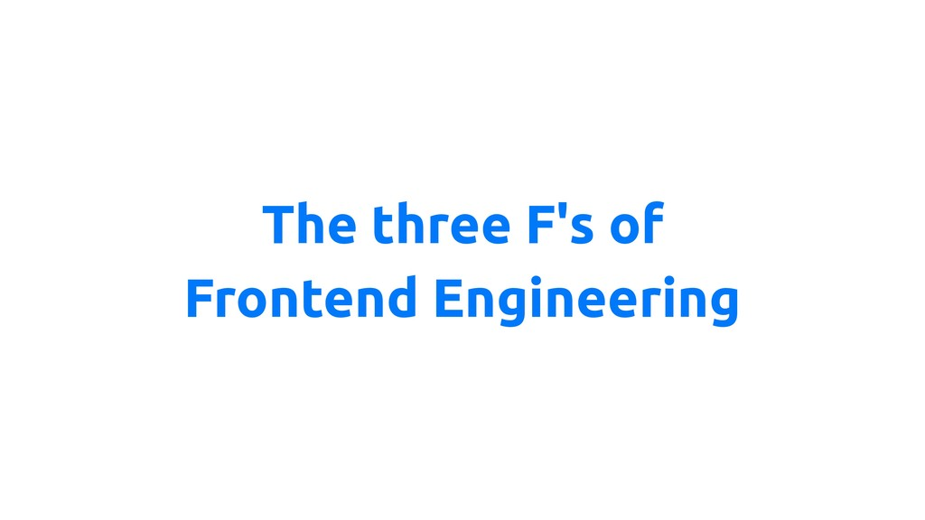 The three F's of Frontend Engineering