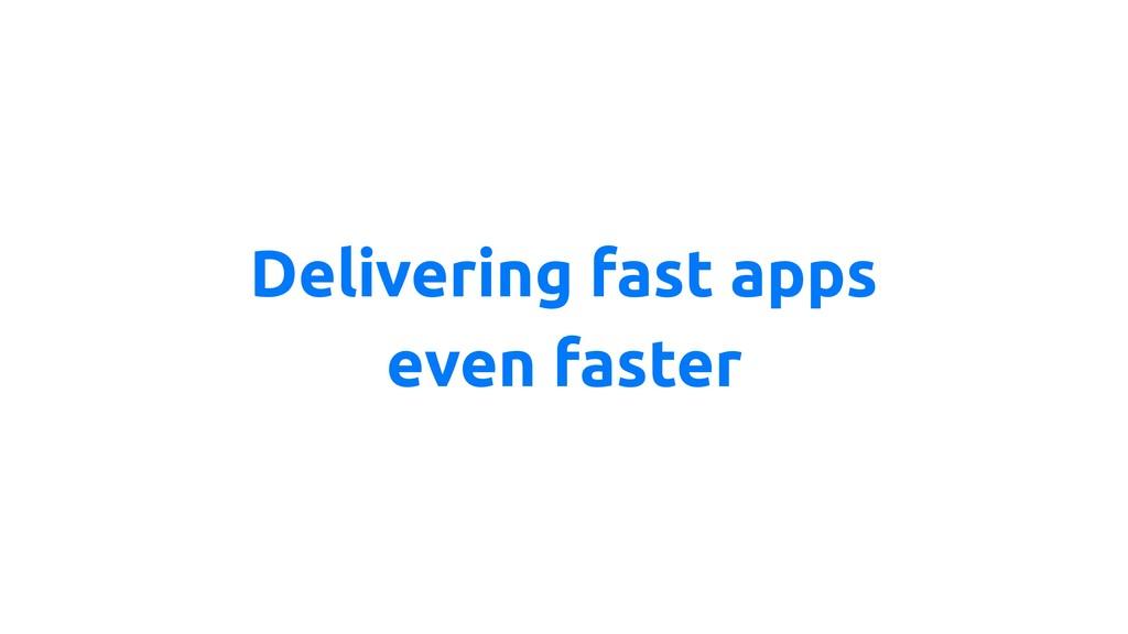 Delivering fast apps even faster