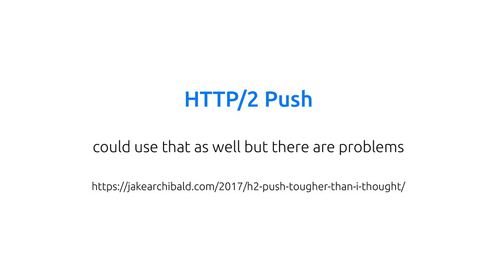 HTTP/2 Push could use that as well but there ar...
