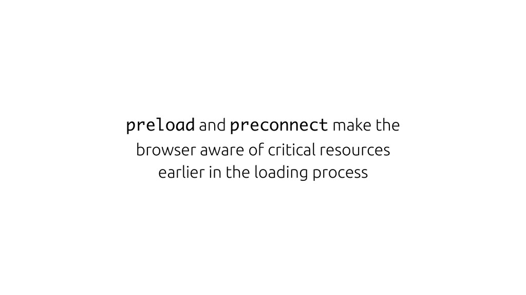 preload and preconnect make the browser aware o...