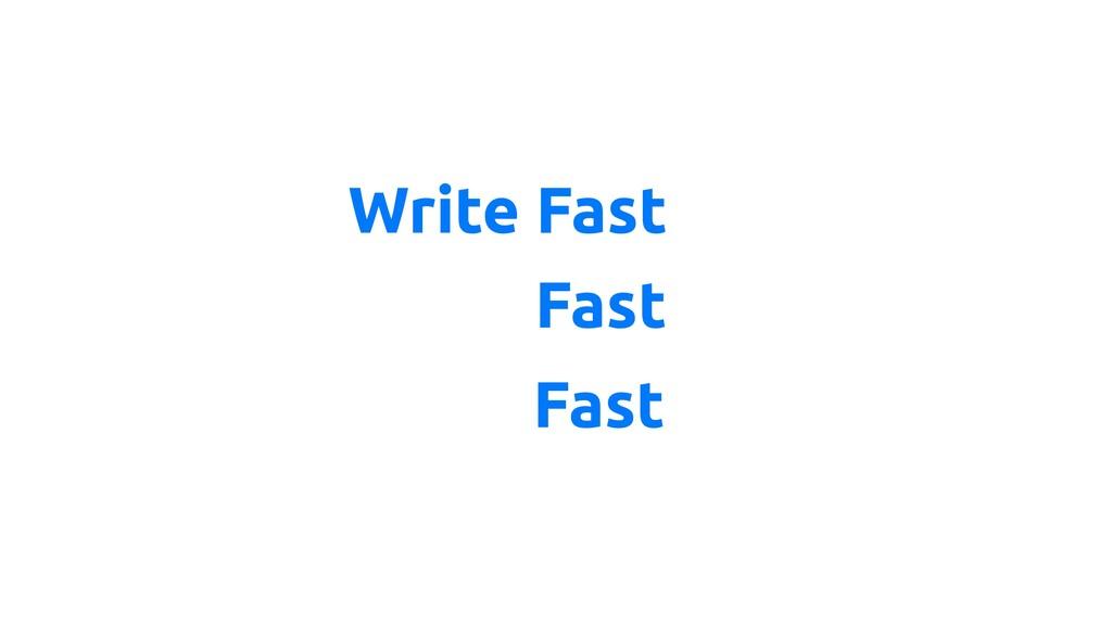 Write Fast Run Fast Deliver Fast