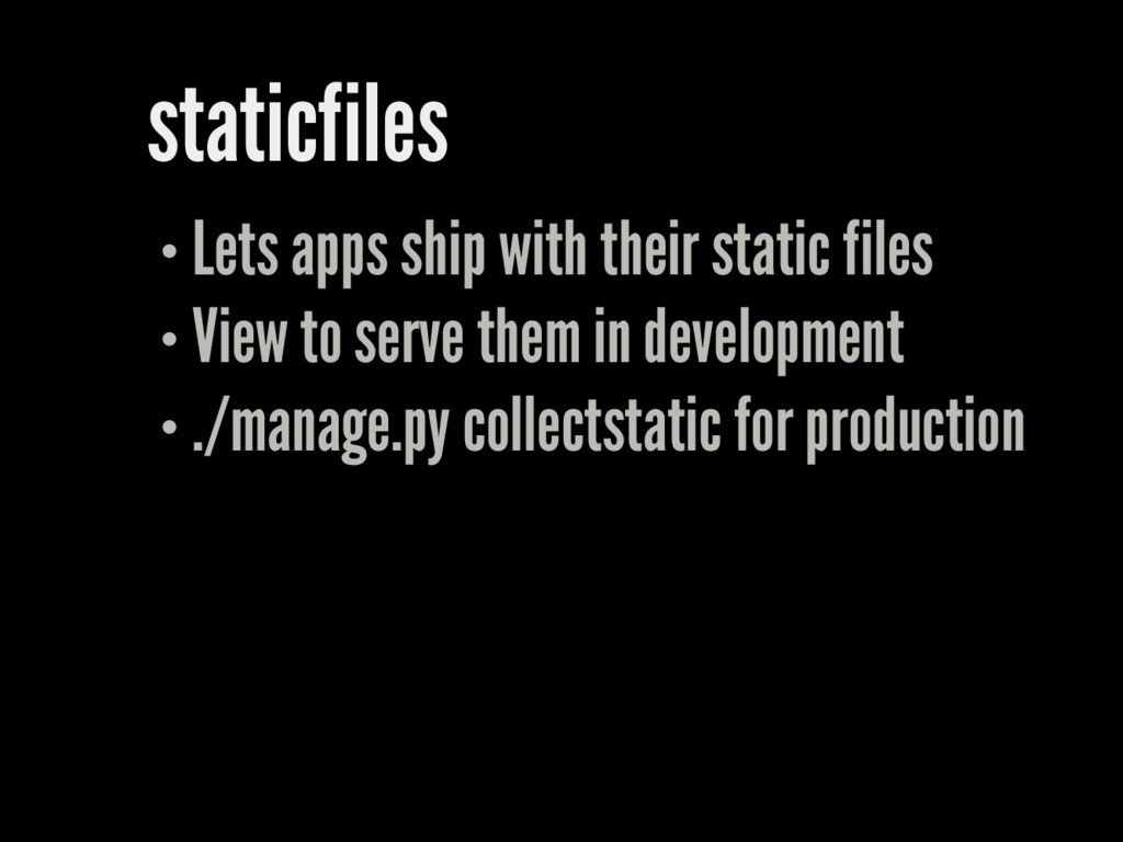 staticfiles Lets apps ship with their static fi...