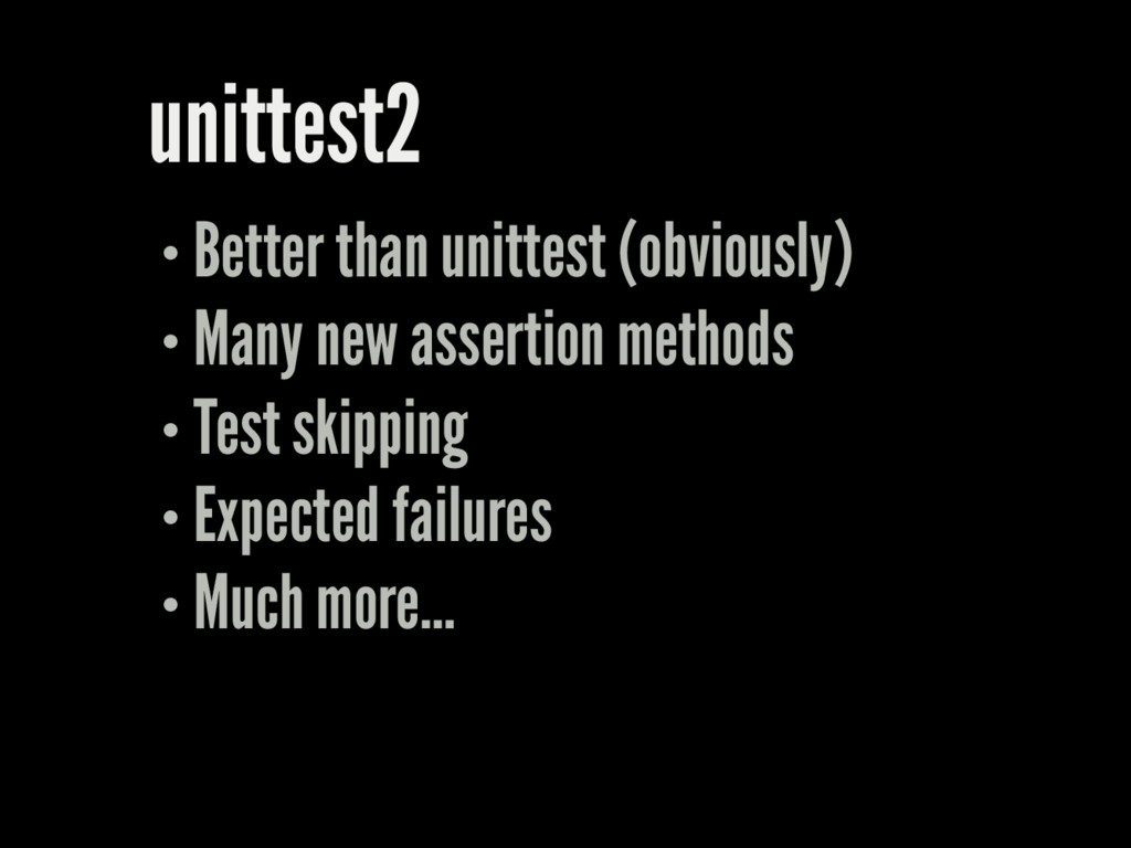 unittest2 Better than unittest (obviously) Many...