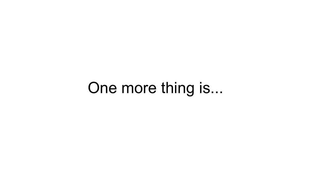 One more thing is...