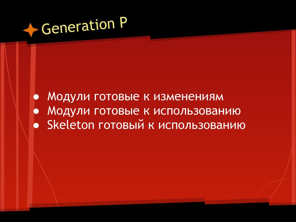 Generation P ● Модули готовые к изменениям ● Мо...