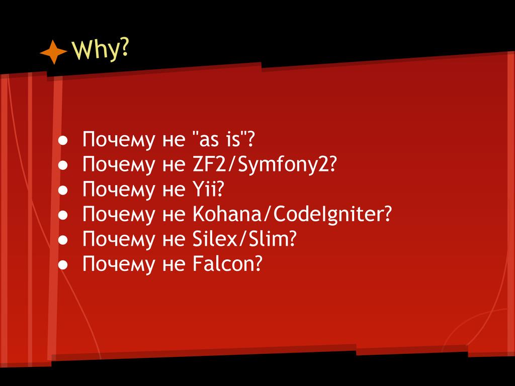 """Why? ● Почему не """"as is""""? ● Почему не ZF2/Symfo..."""