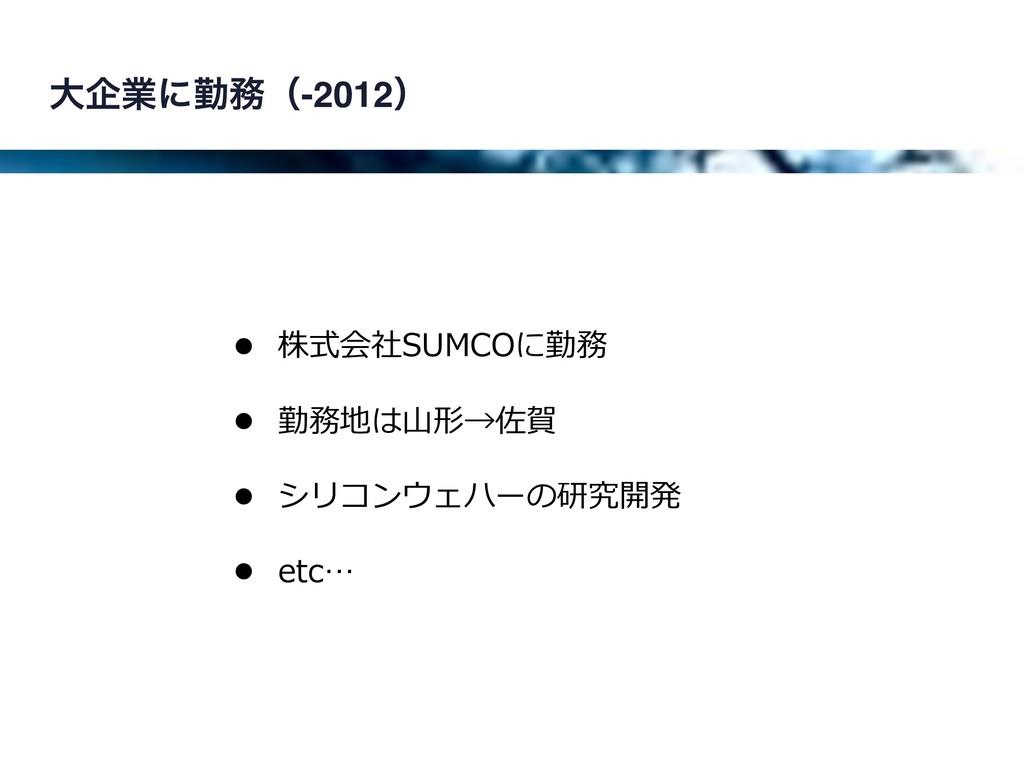 େاۀʹۈʢ-2012ʣ • 株式会社SUMCOに勤務 • 勤務地は⼭形→佐賀 • シリコン...