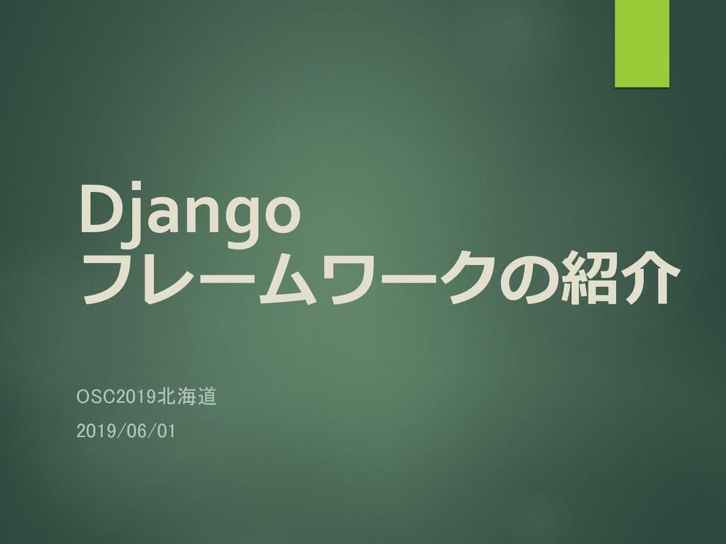 Django フレームワークの紹介 OSC2019北海道 2019/06/01