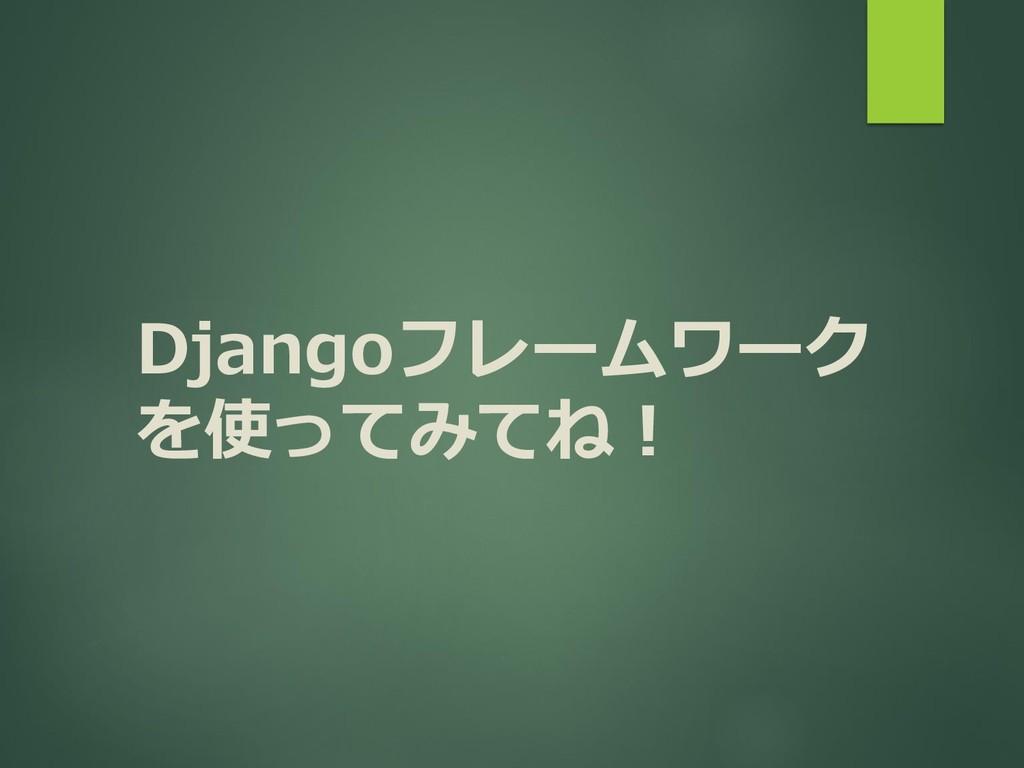 Djangoフレームワーク を使ってみてね!