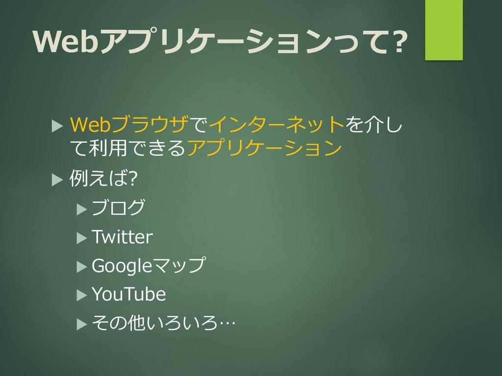 Webアプリケーションって?  Webブラウザでインターネットを介し て利用できるアプリケー...