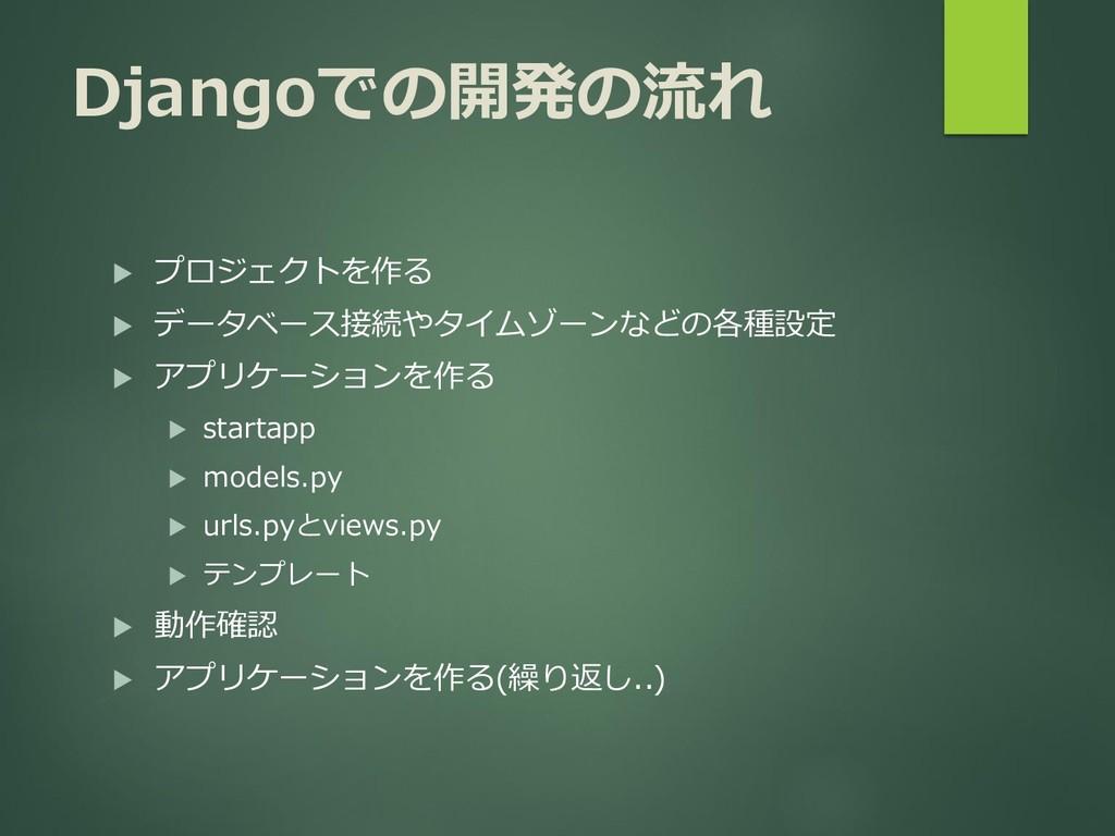 Djangoでの開発の流れ  プロジェクトを作る  データベース接続やタイムゾーンなどの各...