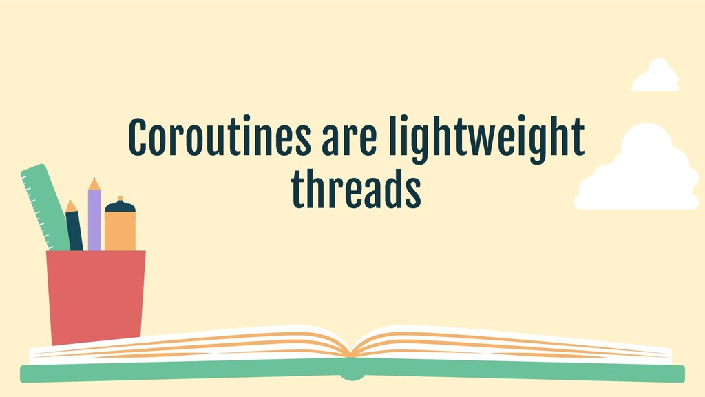 Coroutines are lightweight threads