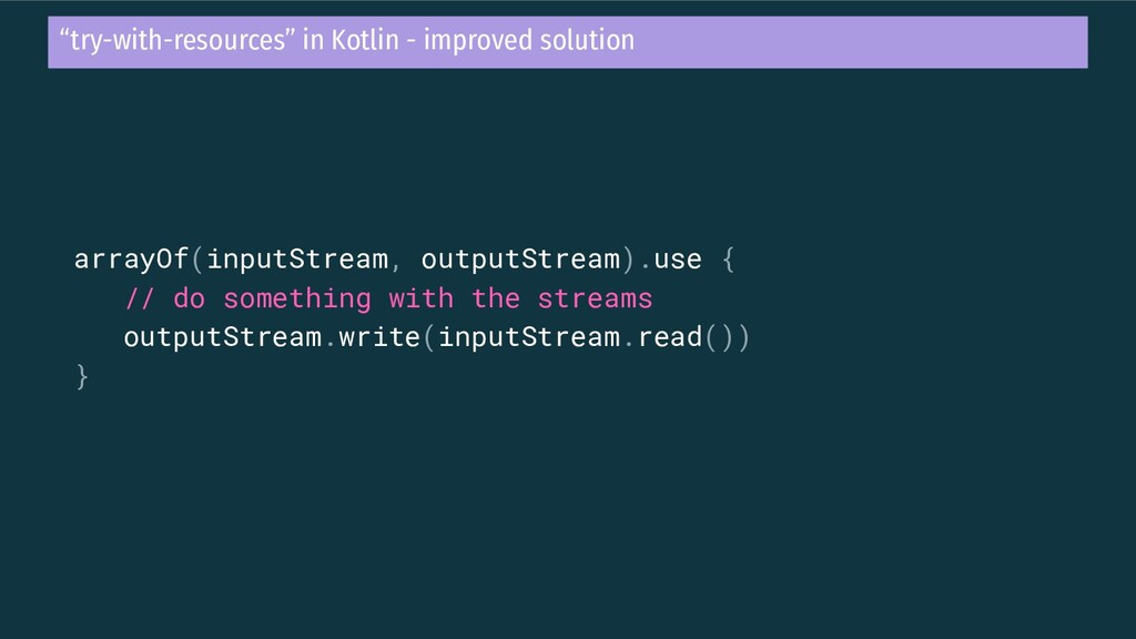 arrayOf(inputStream, outputStream).use { // do ...
