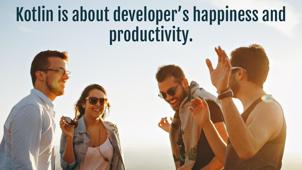 Kotlin is about developer's happiness and produ...