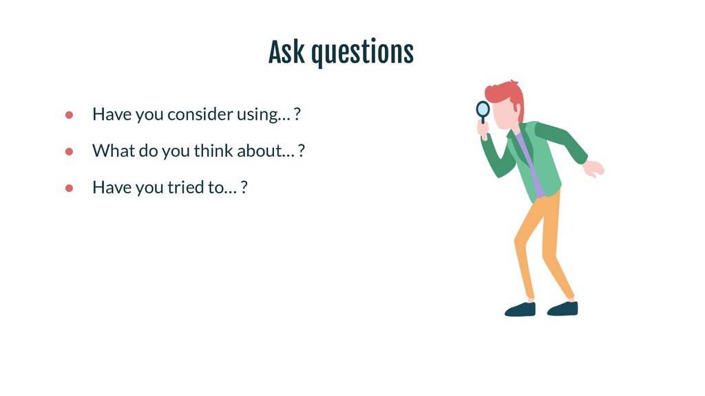 Ask questions ● Have you consider using… ? ● Wh...