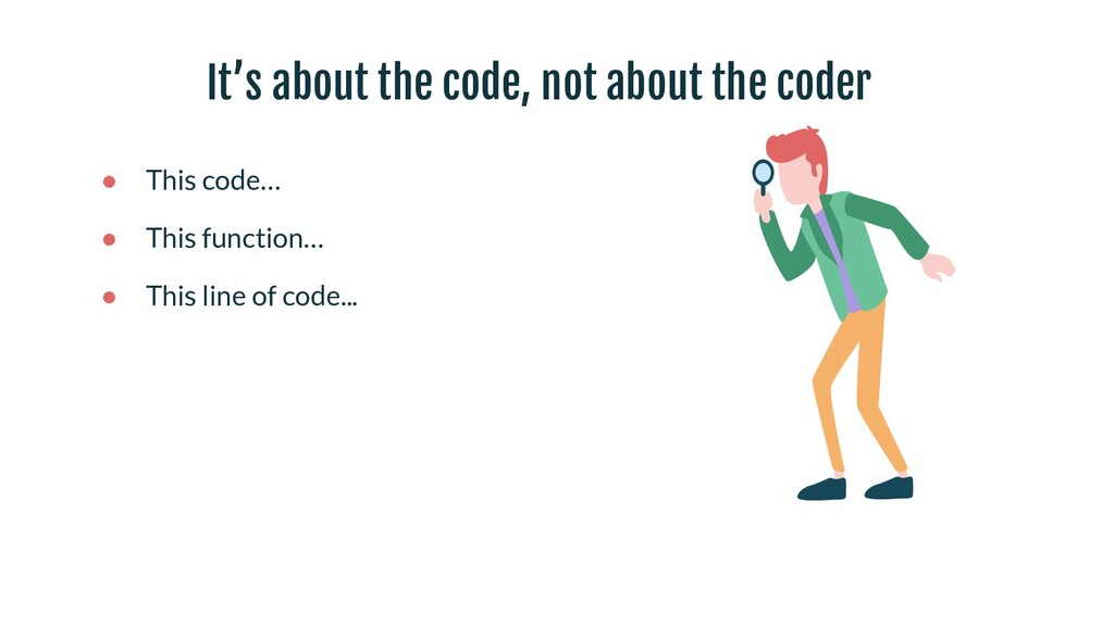 It's about the code, not about the coder ● This...