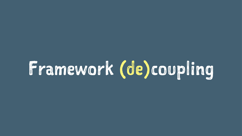 Framework (de)coupling