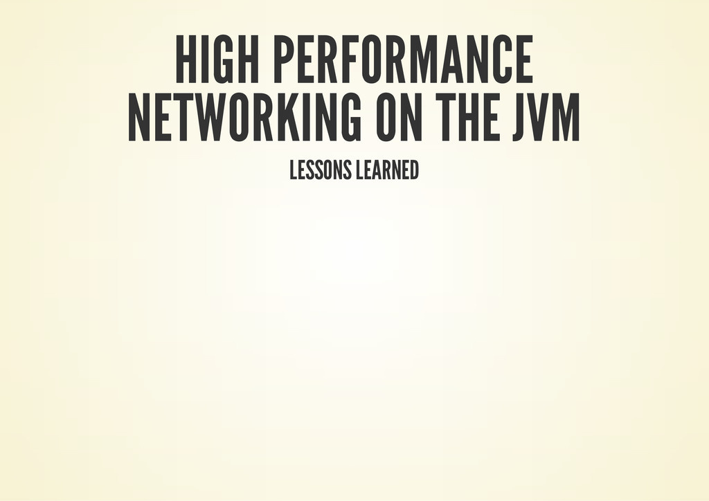 HIGH PERFORMANCE NETWORKING ON THE JVM LESSONS ...