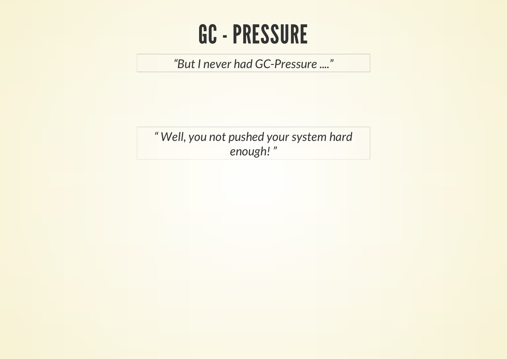 "GC - PRESSURE ""But I never had GC-Pressure ......."