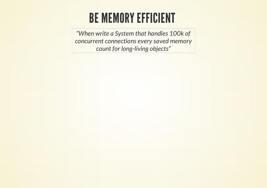 "BE MEMORY EFFICIENT ""When write a System that h..."