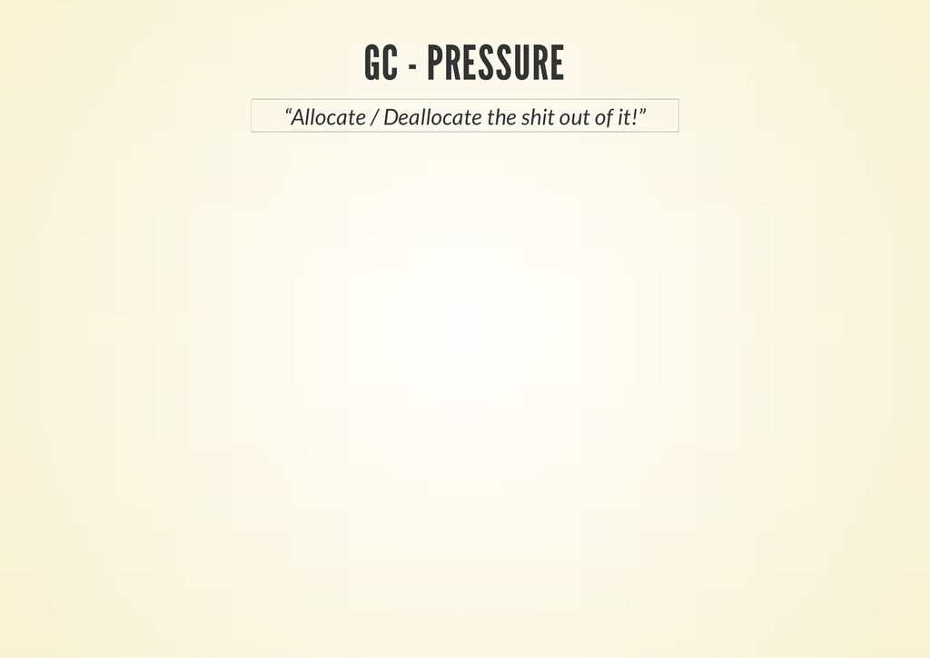 "GC - PRESSURE ""Allocate / Deallocate the shit o..."