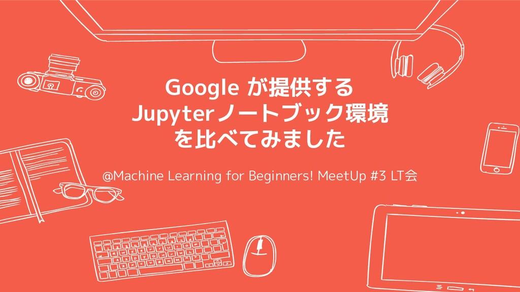 Google が提供する Jupyterノートブック環境 を比べてみました @Machine ...