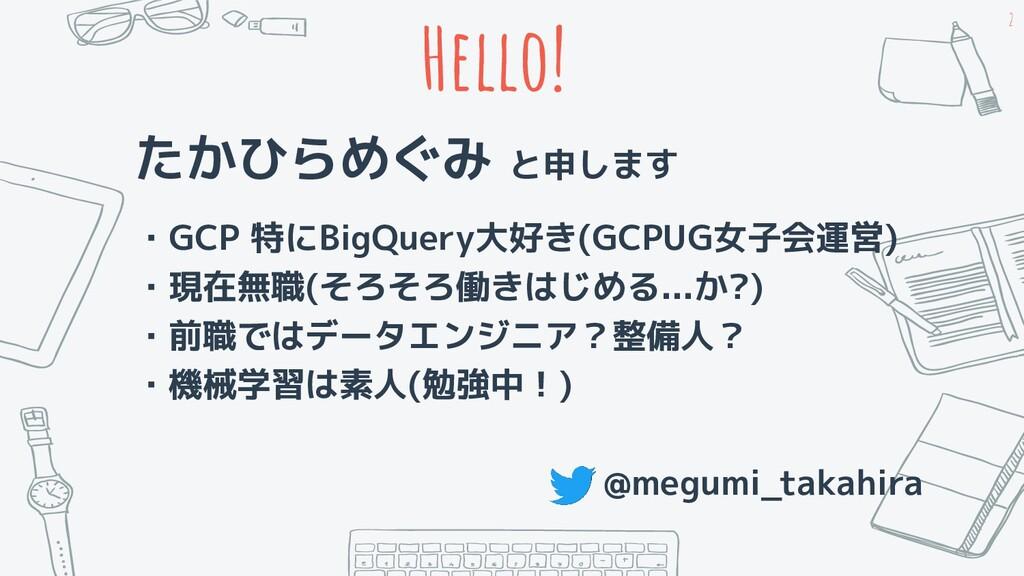 Hello! たかひらめぐみ と申します ・GCP 特にBigQuery大好き(GCPUG女子...