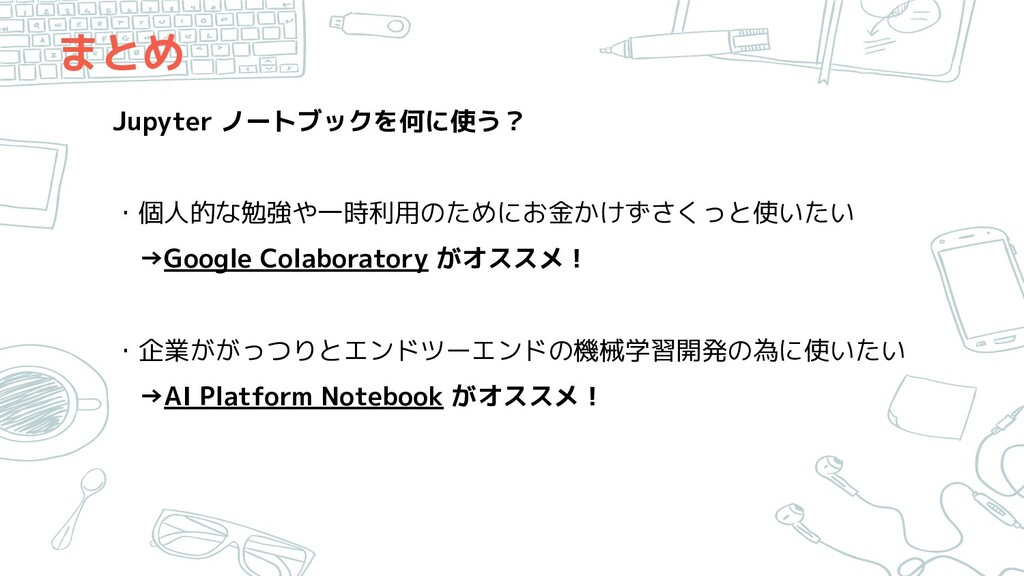 まとめ Jupyter ノートブックを何に使う? ・個人的な勉強や一時利用のためにお金かけずさ...