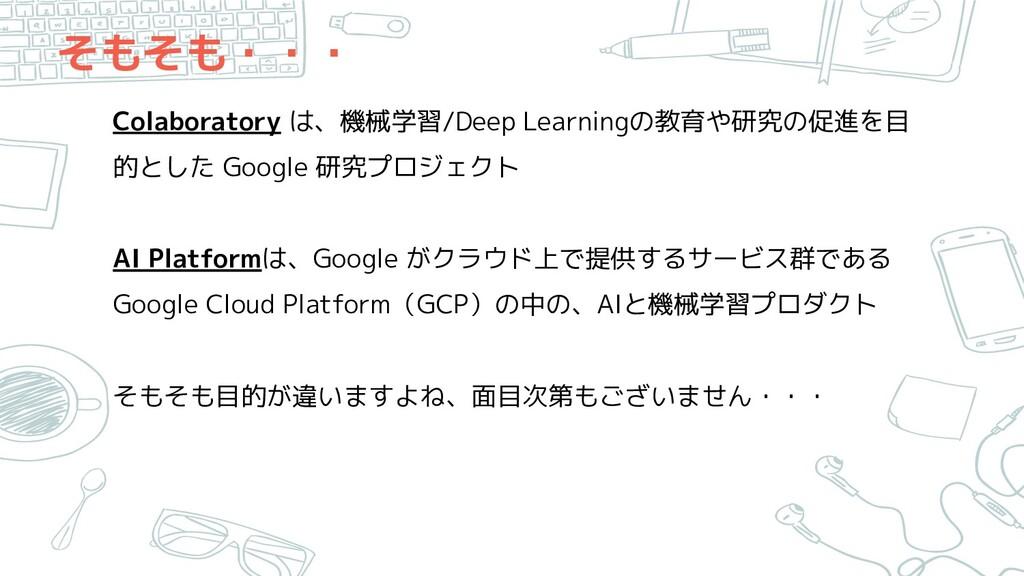 そもそも・・・ Colaboratory は、機械学習/Deep Learningの教育や研究...